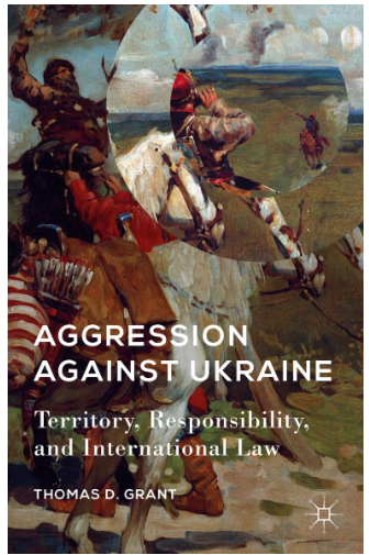 Thomas D. Grant : Aggression against Ukraine: Territory, Responsibility, and International Law