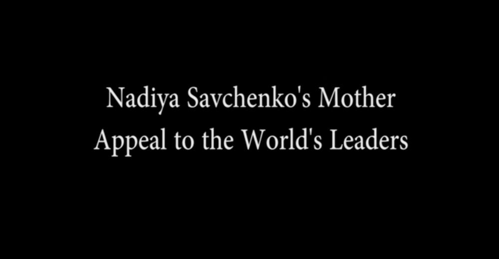 Mariya Savchenko is the mother of Nadiya Savchenko. She pleads to SAVE her daughter. She asks to: